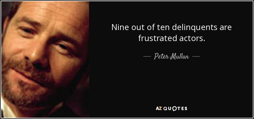 Nine out of ten delinquents are frustrated actors. - Peter Mullan