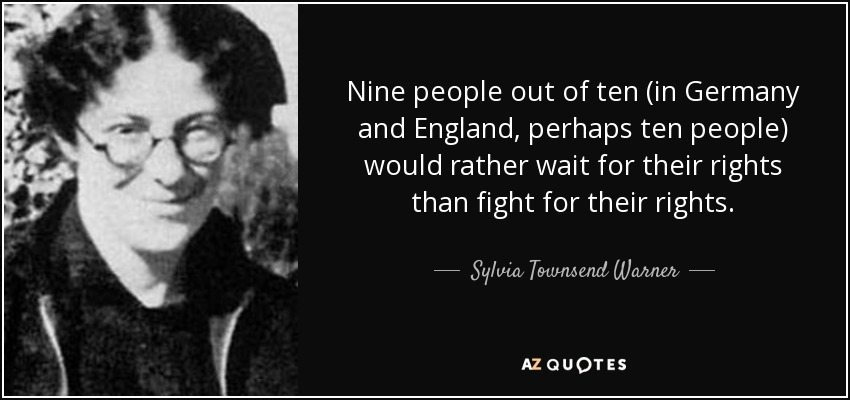 Nine people out of ten (in Germany and England, perhaps ten people) would rather wait for their rights than fight for their rights. - Sylvia Townsend Warner