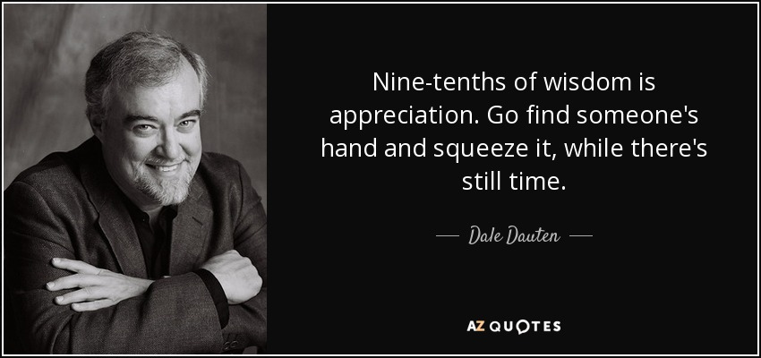 Nine-tenths of wisdom is appreciation. Go find someone's hand and squeeze it, while there's still time. - Dale Dauten