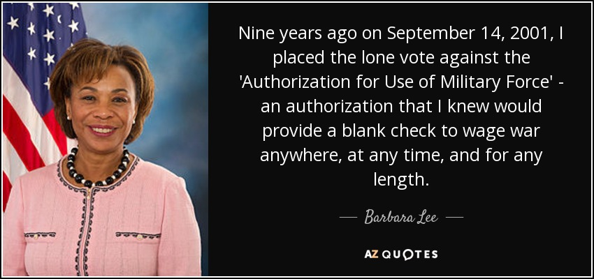 Nine years ago on September 14, 2001, I placed the lone vote against the 'Authorization for Use of Military Force' - an authorization that I knew would provide a blank check to wage war anywhere, at any time, and for any length. - Barbara Lee