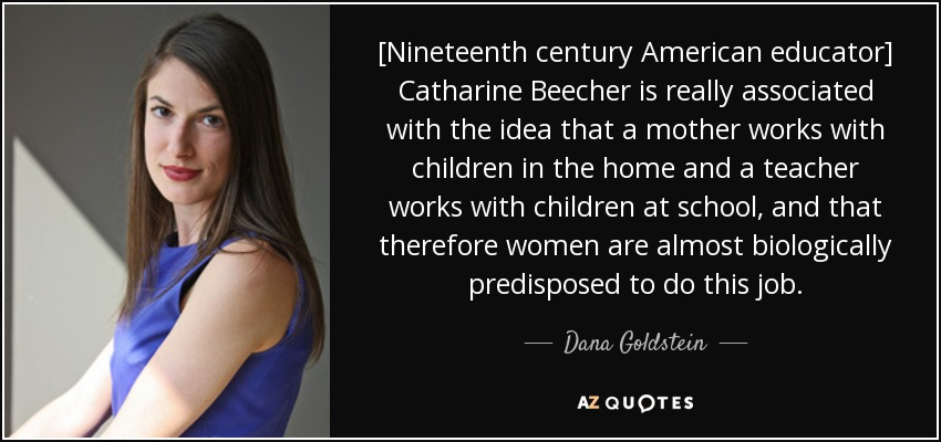 [Nineteenth century American educator] Catharine Beecher is really associated with the idea that a mother works with children in the home and a teacher works with children at school, and that therefore women are almost biologically predisposed to do this job. - Dana Goldstein