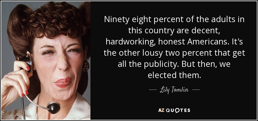 Ninety eight percent of the adults in this country are decent, hardworking, honest Americans. It's the other lousy two percent that get all the publicity. But then, we elected them. - Lily Tomlin