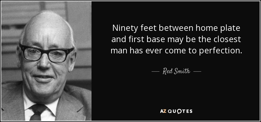Ninety feet between home plate and first base may be the closest man has ever come to perfection. - Red Smith