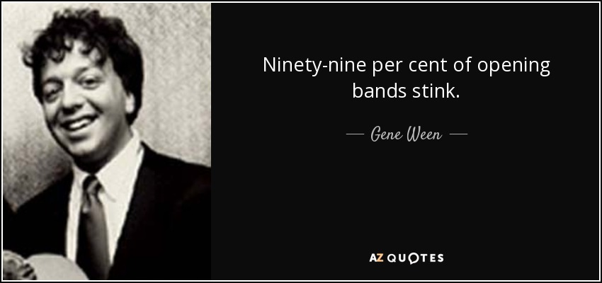 Ninety-nine per cent of opening bands stink. - Gene Ween