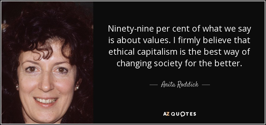Ninety-nine per cent of what we say is about values. I firmly believe that ethical capitalism is the best way of changing society for the better. - Anita Roddick