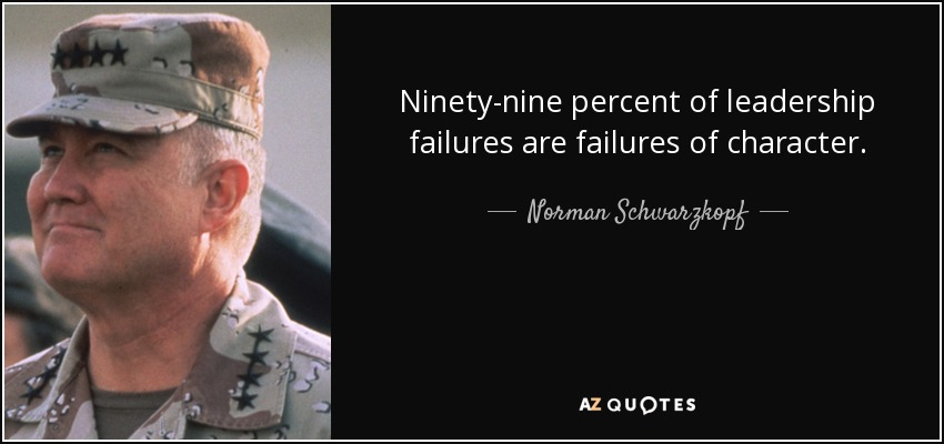 Ninety-nine percent of leadership failures are failures of character. - Norman Schwarzkopf