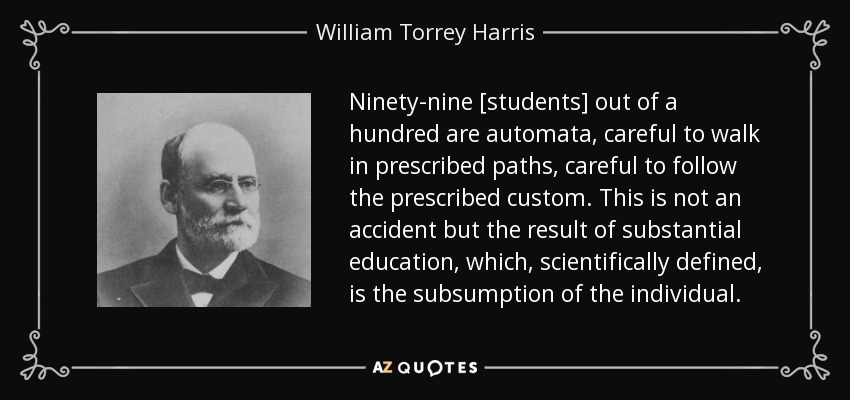 Ninety-nine [students] out of a hundred are automata, careful to walk in prescribed paths, careful to follow the prescribed custom. This is not an accident but the result of substantial education, which, scientifically defined, is the subsumption of the individual. - William Torrey Harris