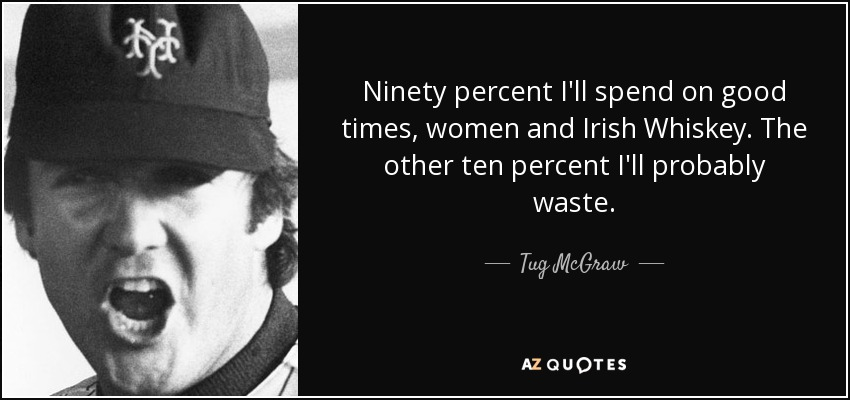 Ninety percent I'll spend on good times, women and Irish Whiskey. The other ten percent I'll probably waste. - Tug McGraw