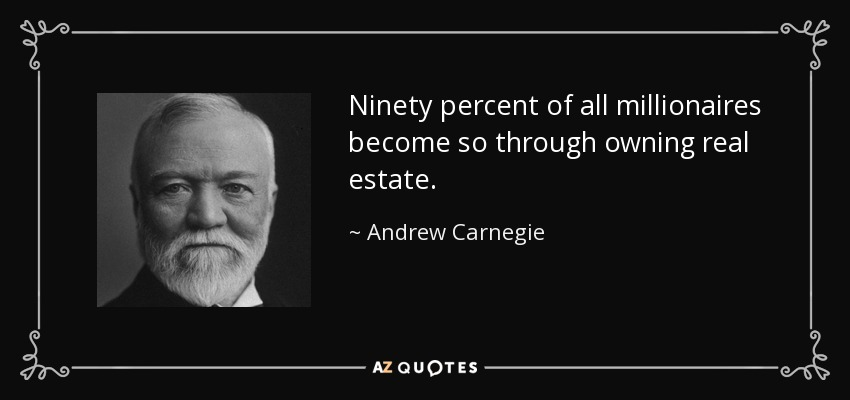 Ninety percent of all millionaires become so through owning real estate. - Andrew Carnegie