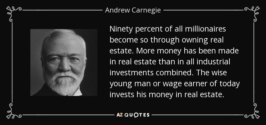 Ninety percent of all millionaires become so through owning real estate. More money has been made in real estate than in all industrial investments combined. The wise young man or wage earner of today invests his money in real estate. - Andrew Carnegie
