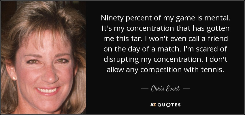 Ninety percent of my game is mental. It's my concentration that has gotten me this far. I won't even call a friend on the day of a match. I'm scared of disrupting my concentration. I don't allow any competition with tennis. - Chris Evert