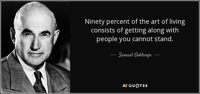 Ninety percent of the art of living consists of getting along with people you cannot stand. - Samuel Goldwyn