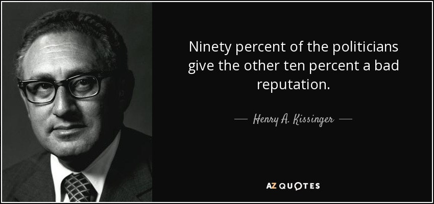 Ninety percent of the politicians give the other ten percent a bad reputation. - Henry A. Kissinger