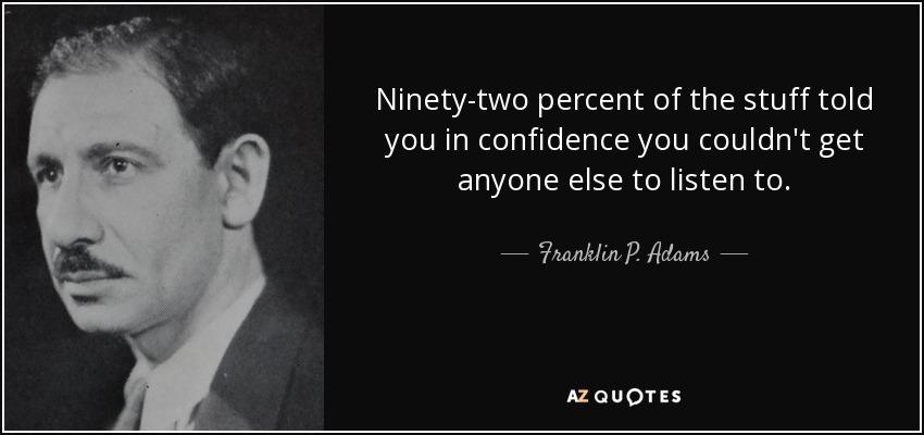 Ninety-two percent of the stuff told you in confidence you couldn't get anyone else to listen to. - Franklin P. Adams