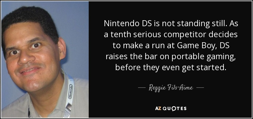 Nintendo DS is not standing still. As a tenth serious competitor decides to make a run at Game Boy, DS raises the bar on portable gaming, before they even get started. - Reggie Fils-Aime