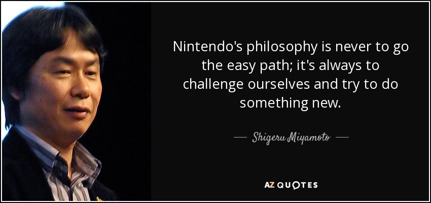Nintendo's philosophy is never to go the easy path; it's always to challenge ourselves and try to do something new. - Shigeru Miyamoto