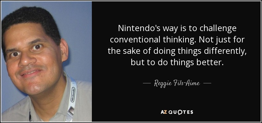 Nintendo's way is to challenge conventional thinking. Not just for the sake of doing things differently, but to do things better. - Reggie Fils-Aime