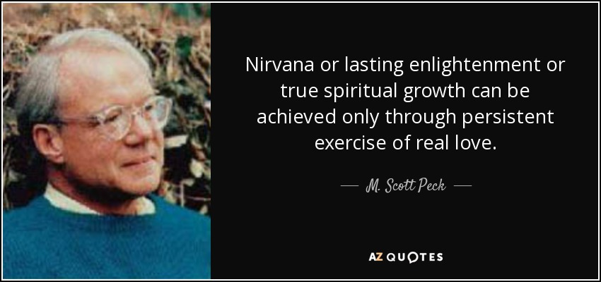 Nirvana or lasting enlightenment or true spiritual growth can be achieved only through persistent exercise of real love. - M. Scott Peck