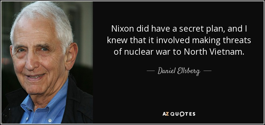 Nixon did have a secret plan, and I knew that it involved making threats of nuclear war to North Vietnam. - Daniel Ellsberg