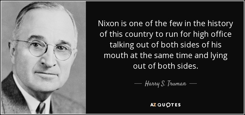 Nixon is one of the few in the history of this country to run for high office talking out of both sides of his mouth at the same time and lying out of both sides. - Harry S. Truman