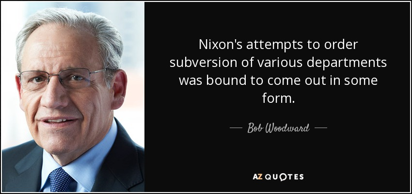 Nixon's attempts to order subversion of various departments was bound to come out in some form. - Bob Woodward