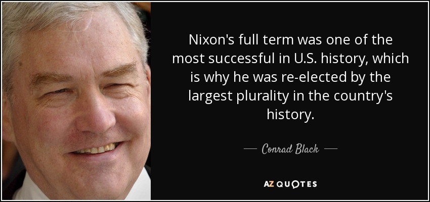 Nixon's full term was one of the most successful in U.S. history, which is why he was re-elected by the largest plurality in the country's history. - Conrad Black