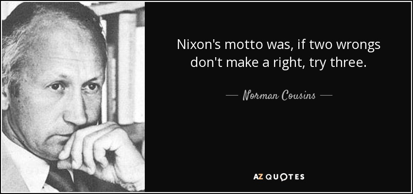 Nixon's motto was, if two wrongs don't make a right, try three. - Norman Cousins