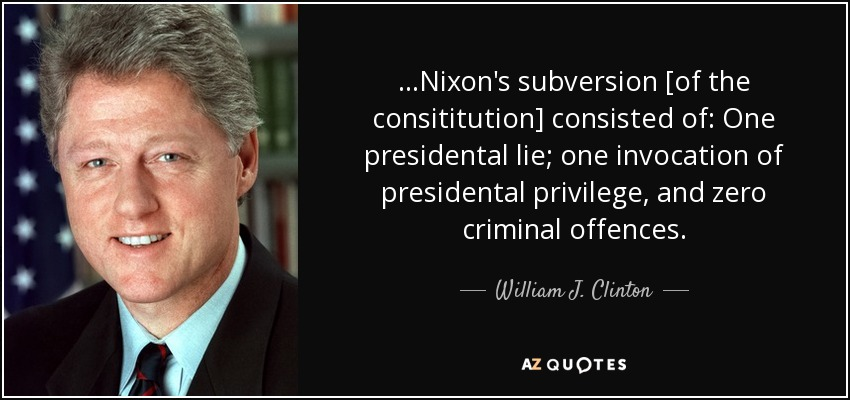 ...Nixon's subversion [of the consititution] consisted of: One presidental lie; one invocation of presidental privilege, and zero criminal offences. - William J. Clinton