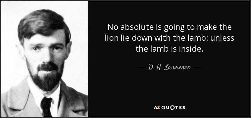 No absolute is going to make the lion lie down with the lamb: unless the lamb is inside. - D. H. Lawrence