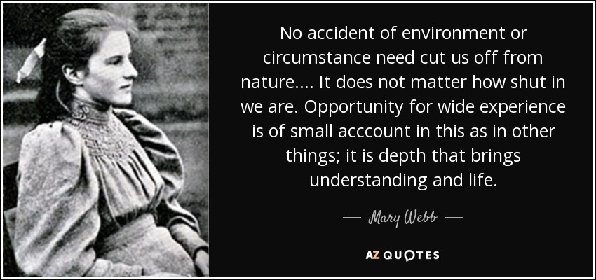 No accident of environment or circumstance need cut us off from nature. ... It does not matter how shut in we are. Opportunity for wide experience is of small acccount in this as in other things; it is depth that brings understanding and life. - Mary Webb