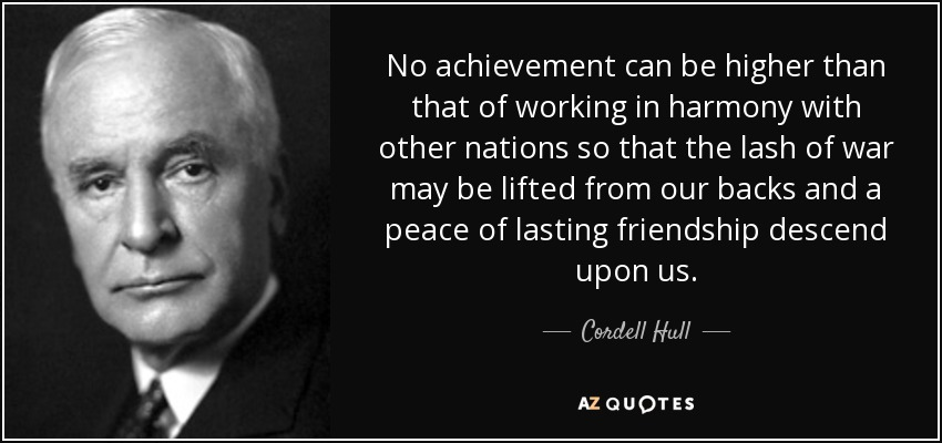 No achievement can be higher than that of working in harmony with other nations so that the lash of war may be lifted from our backs and a peace of lasting friendship descend upon us. - Cordell Hull
