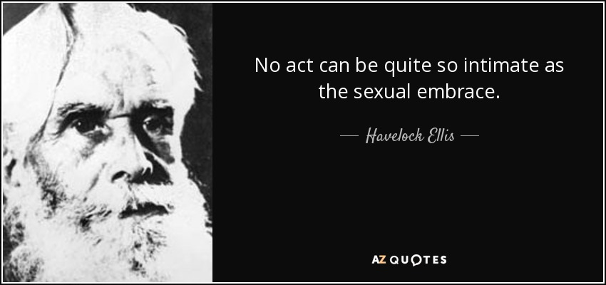 No act can be quite so intimate as the sexual embrace. - Havelock Ellis