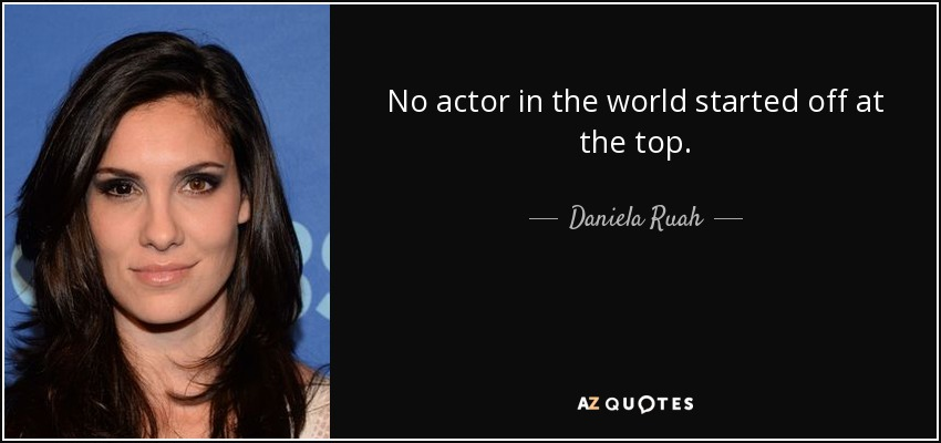 No actor in the world started off at the top. - Daniela Ruah