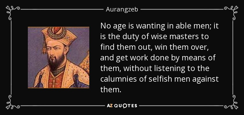 No age is wanting in able men; it is the duty of wise masters to find them out, win them over, and get work done by means of them, without listening to the calumnies of selfish men against them. - Aurangzeb