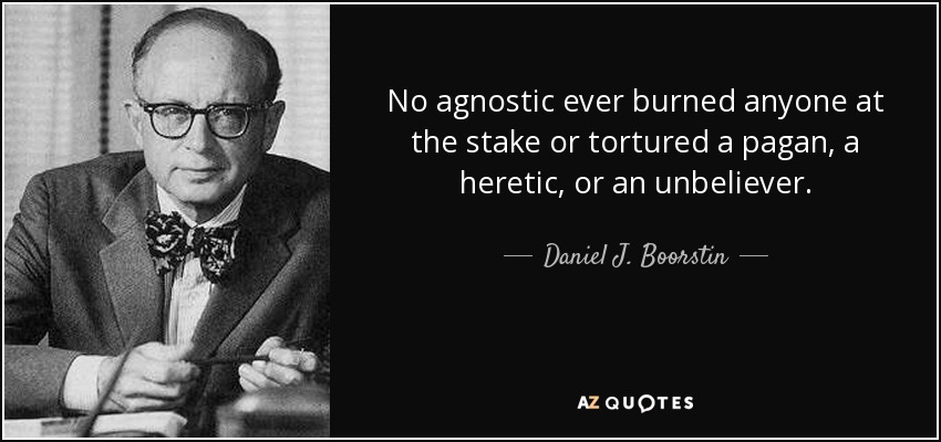 No agnostic ever burned anyone at the stake or tortured a pagan, a heretic, or an unbeliever. - Daniel J. Boorstin