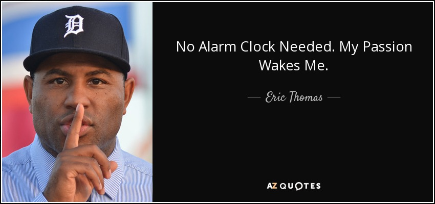 Eric Thomas quote: No Alarm Clock Needed  My Passion Wakes Me
