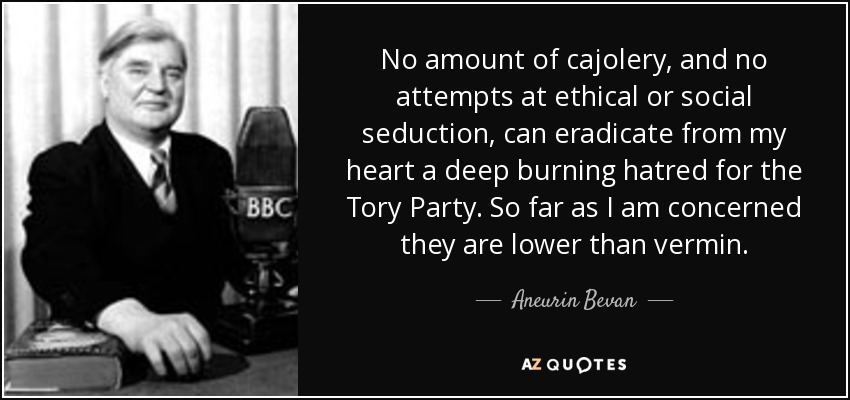 No amount of cajolery, and no attempts at ethical or social seduction, can eradicate from my heart a deep burning hatred for the Tory Party. So far as I am concerned they are lower than vermin. - Aneurin Bevan