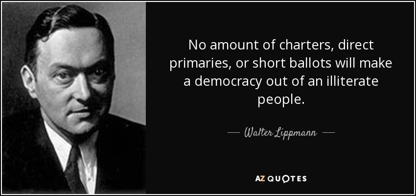 No amount of charters, direct primaries, or short ballots will make a democracy out of an illiterate people. - Walter Lippmann
