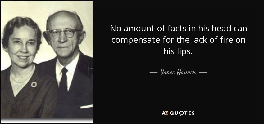 No amount of facts in his head can compensate for the lack of fire on his lips. - Vance Havner