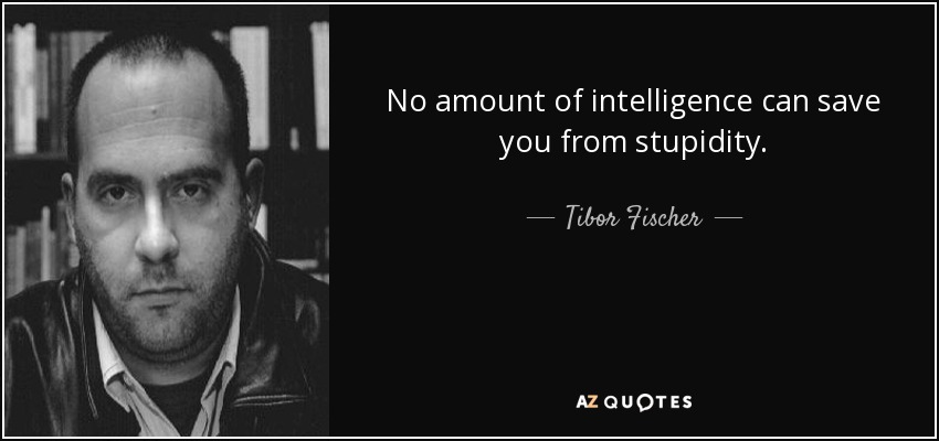 No amount of intelligence can save you from stupidity. - Tibor Fischer