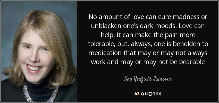 No amount of love can cure madness or unblacken one's dark moods. Love can help, it can make the pain more tolerable, but, always, one is beholden to medication that may or may not always work and may or may not be bearable - Kay Redfield Jamison
