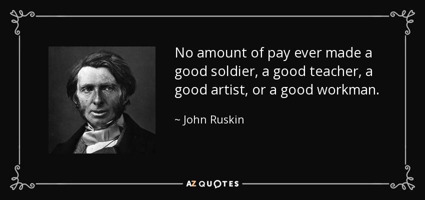 No amount of pay ever made a good soldier, a good teacher, a good artist, or a good workman. - John Ruskin
