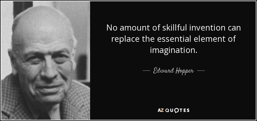 No amount of skillful invention can replace the essential element of imagination. - Edward Hopper