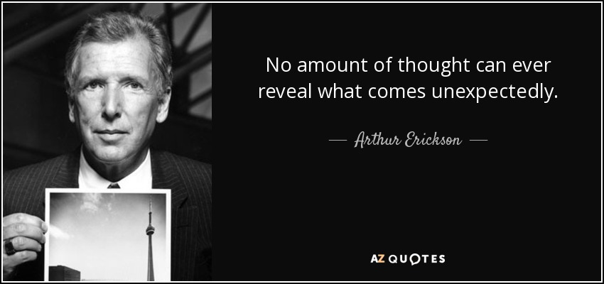 No amount of thought can ever reveal what comes unexpectedly. - Arthur Erickson