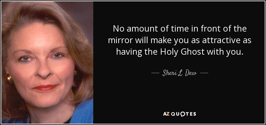 No amount of time in front of the mirror will make you as attractive as having the Holy Ghost with you. - Sheri L. Dew