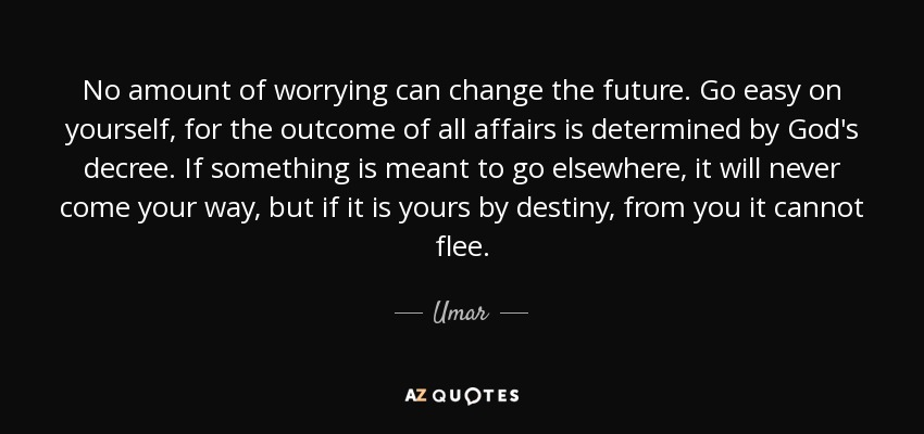 No amount of worrying can change the future. Go easy on yourself, for the outcome of all affairs is determined by God's decree. If something is meant to go elsewhere, it will never come your way, but if it is yours by destiny, from you it cannot flee. - Umar