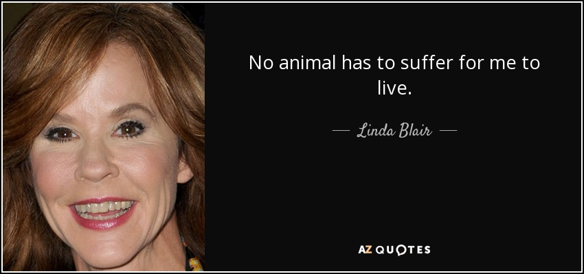 No animal has to suffer for me to live. - Linda Blair
