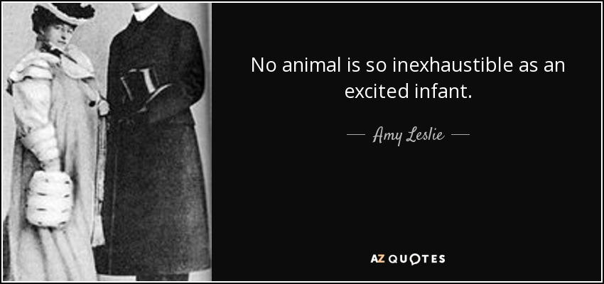 No animal is so inexhaustible as an excited infant. - Amy Leslie