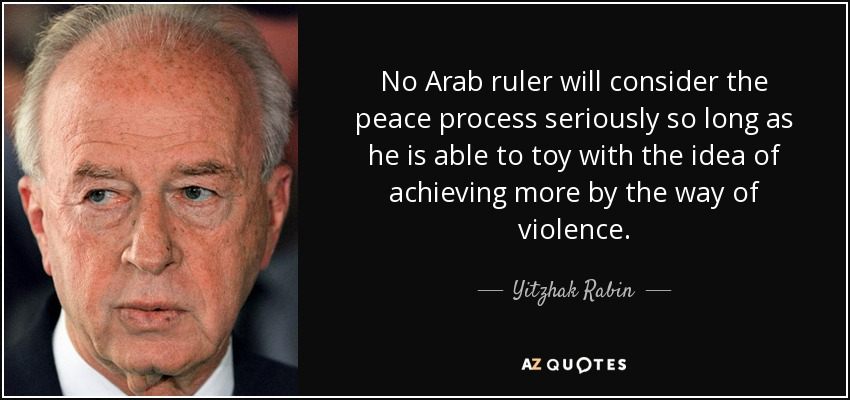 No Arab ruler will consider the peace process seriously so long as he is able to toy with the idea of achieving more by the way of violence. - Yitzhak Rabin
