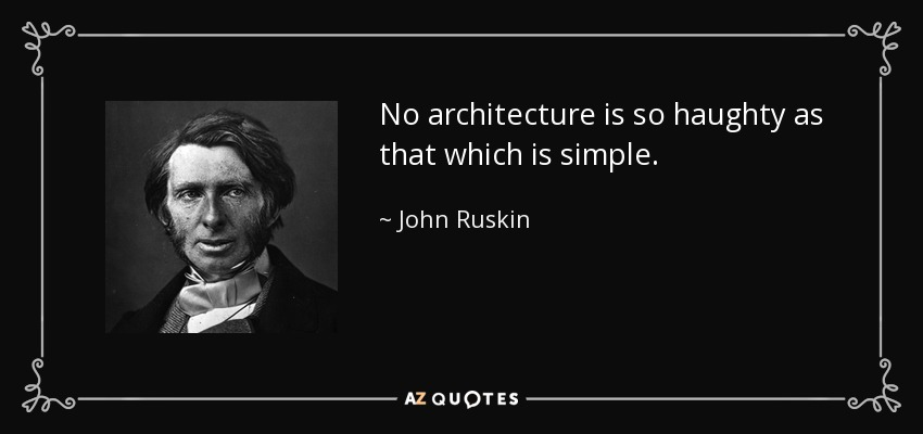 No architecture is so haughty as that which is simple. - John Ruskin